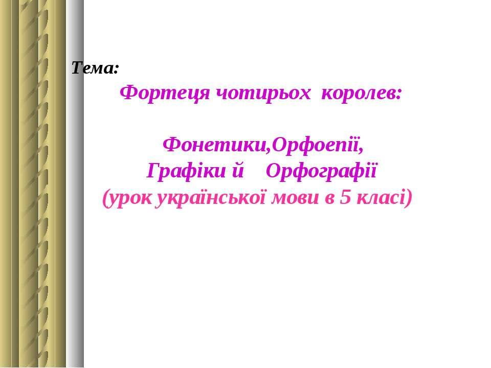 Тема: Фортеця чотирьох королев: Фонетики,Орфоепії, Графіки й Орфографії (урок...
