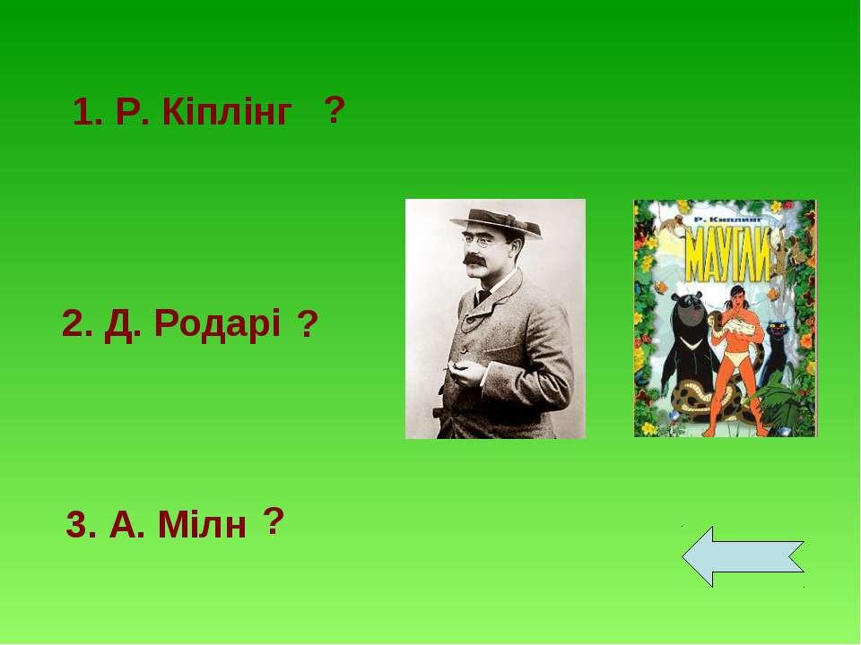 1. Р. Кіплінг 2. Д. Родарі 3. А. Мілн ? ? ?