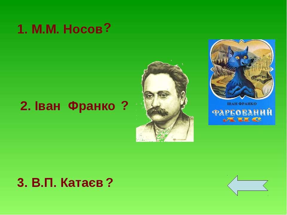 1. М.М. Носов 2. Іван Франко 3. В.П. Катаєв ? ? ?