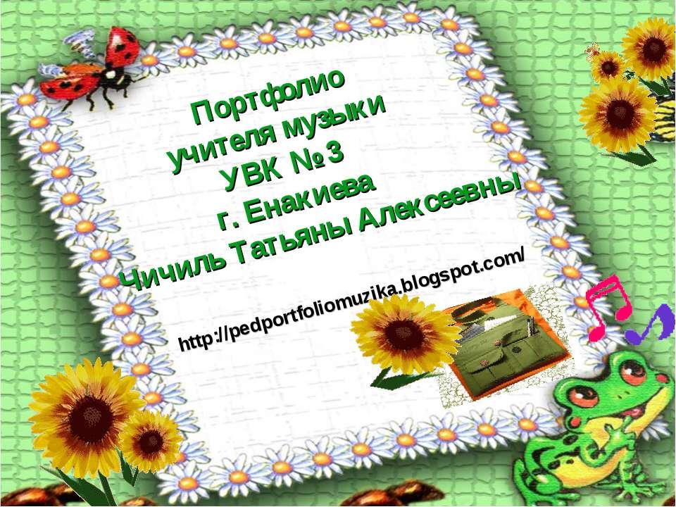 Портфолио учителя музыки УВК № 3 г. Енакиева Чичиль Татьяны Алексеевны http:/...