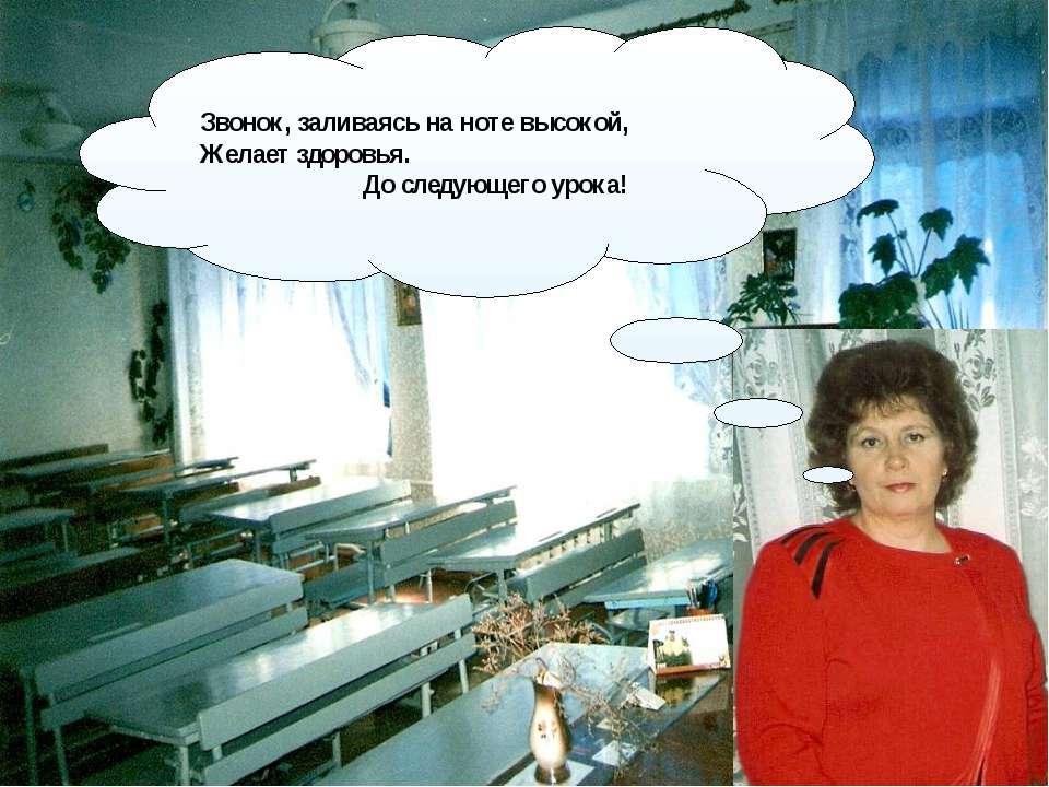 Звонок, заливаясь на ноте высокой, Желает здоровья. До следующего урока! http...