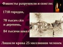 Фашисты разрушили и сожгли: 1710 городов, 70 тысяч сёл и деревень, 84 тысячи ...