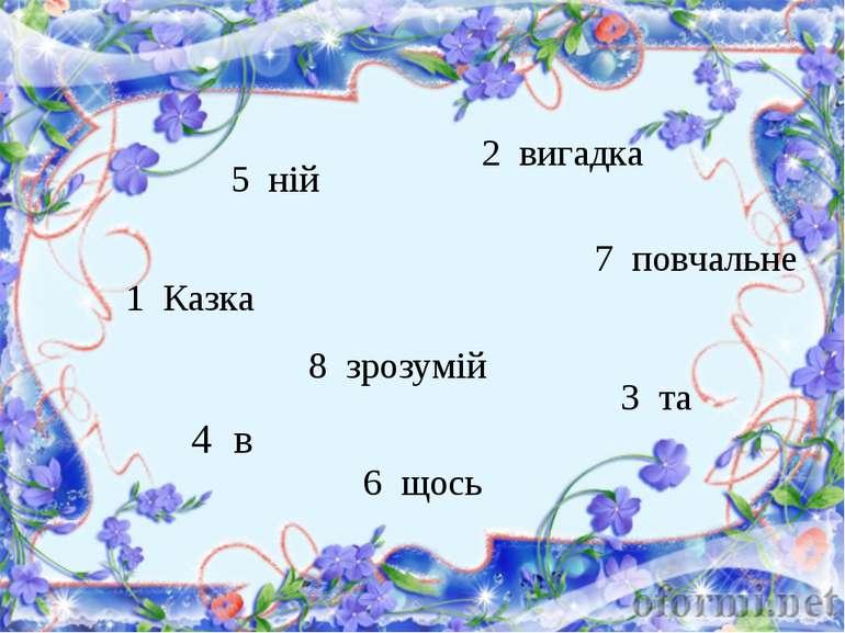 5 ній 6 щось 1 Казка   8 зрозумій 2 вигадка 7 повчальне 4 в 3 та