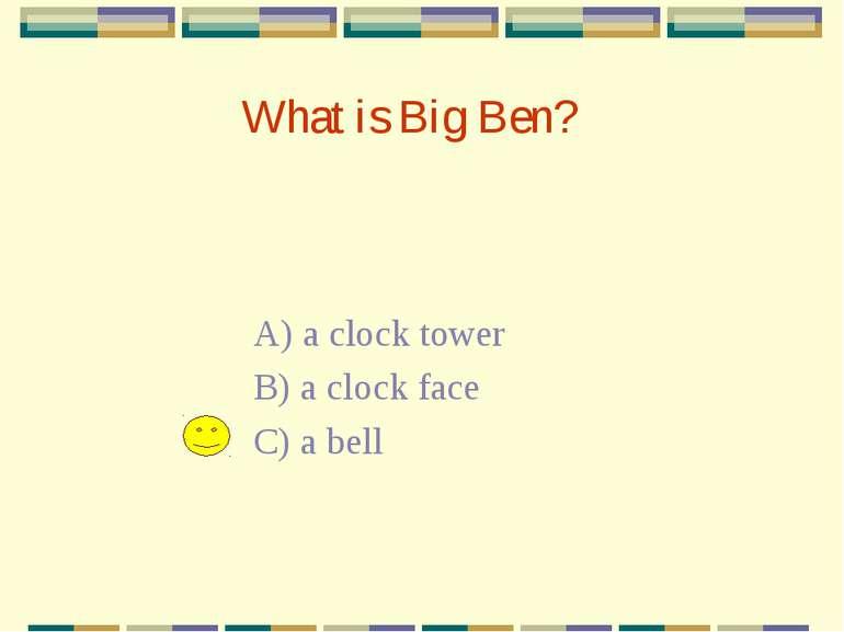 What is Big Ben? A) a clock tower B) a clock face C) a bell