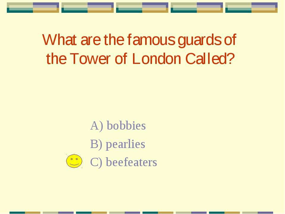 What are the famous guards of the Tower of London Called? A) bobbies B) pearl...