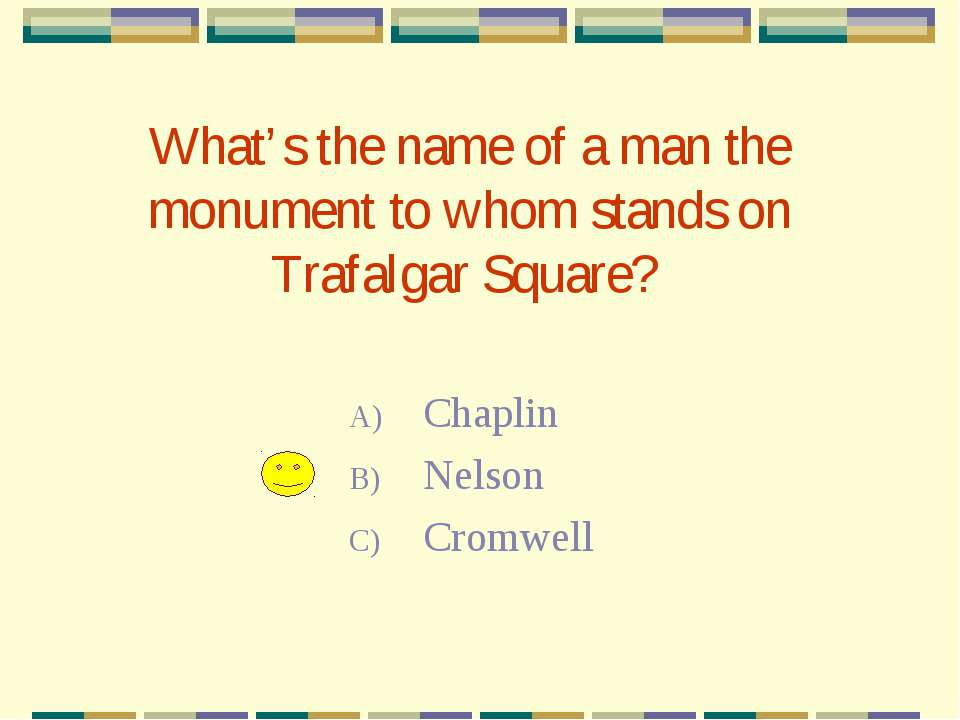 What's the name of a man the monument to whom stands on Trafalgar Square? Cha...