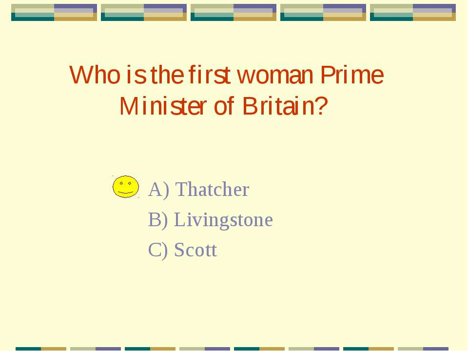 Who is the first woman Prime Minister of Britain? A) Thatcher B) Livingstone ...