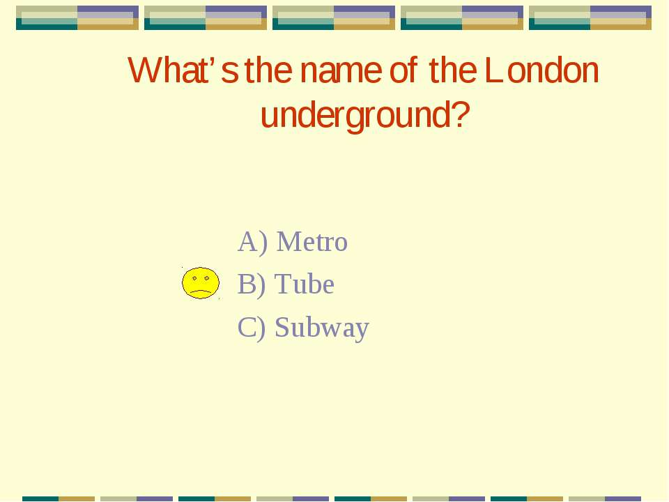 What's the name of the London underground? A) Metro B) Tube C) Subway