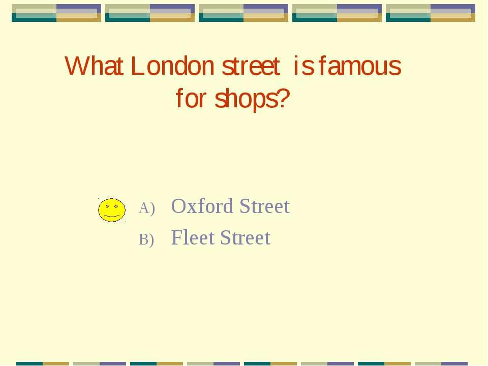 What London street is famous for shops? Oxford Street Fleet Street