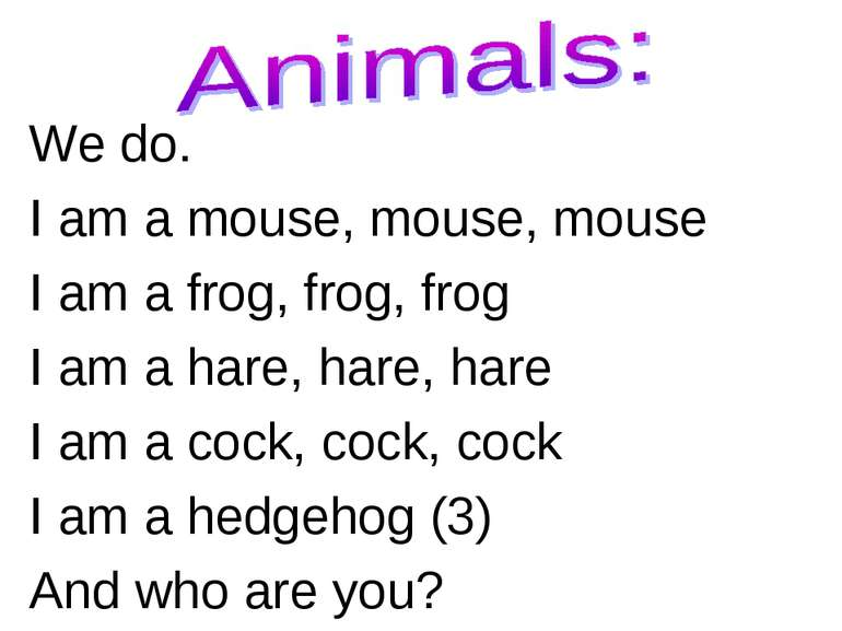 We do. I am a mouse, mouse, mouse I am a frog, frog, frog I am a hare, hare, ...