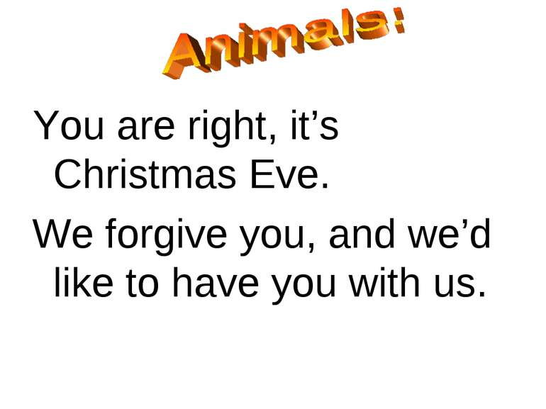You are right, it's Christmas Eve. We forgive you, and we'd like to have you ...