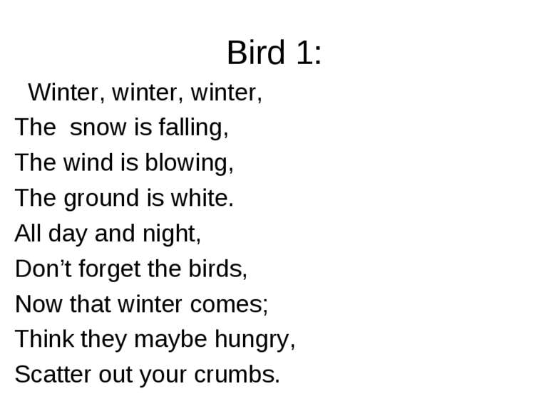 Bird 1: Winter, winter, winter, The snow is falling, The wind is blowing, The...
