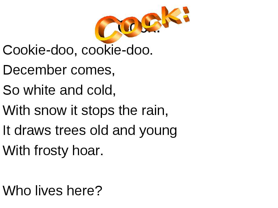 Cock: Cookie-doo, cookie-doo. December comes, So white and cold, With snow it...