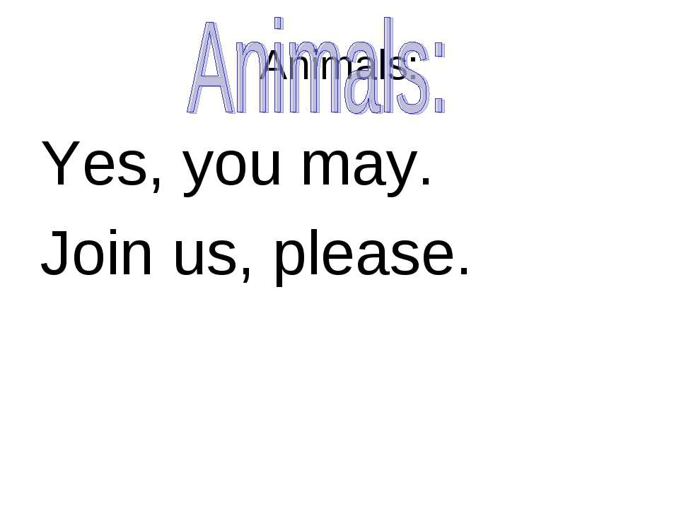 Animals: Yes, you may. Join us, please.