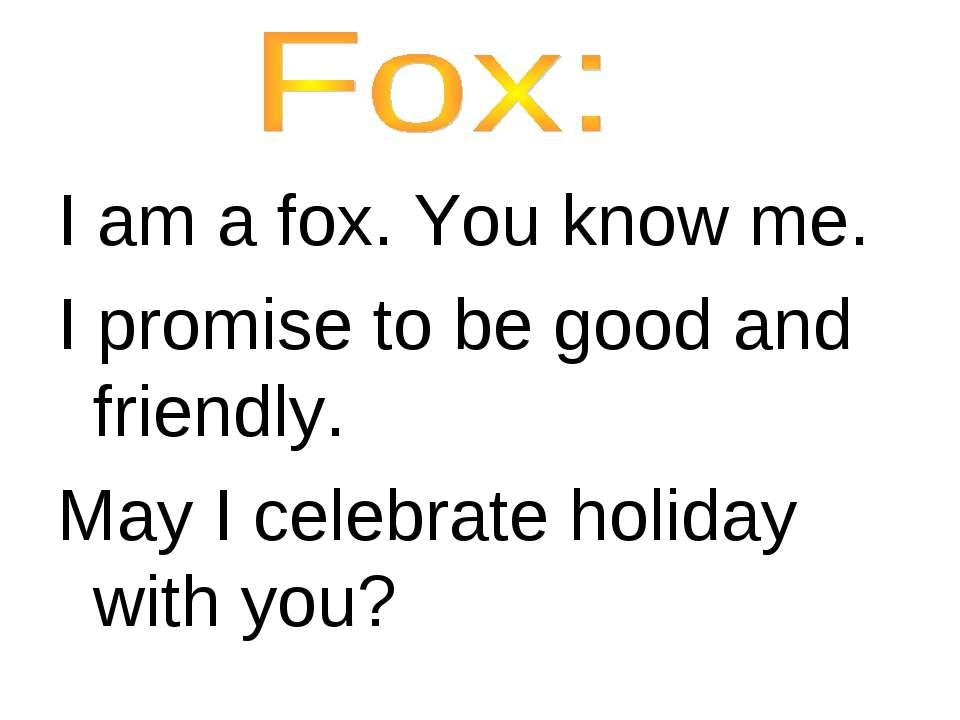I am a fox. You know me. I promise to be good and friendly. May I celebrate h...