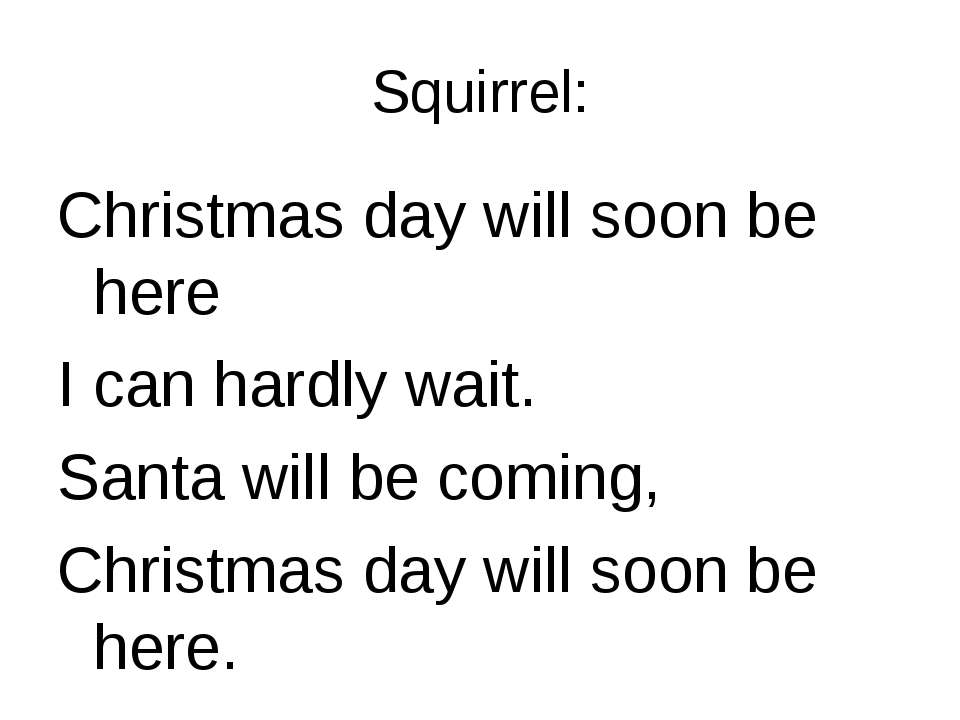 Squirrel: Christmas day will soon be here I can hardly wait. Santa will be co...