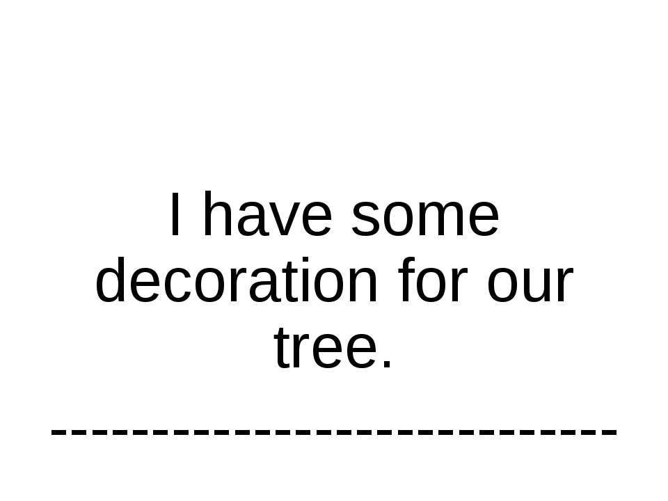 I have some decoration for our tree. ----------------------------