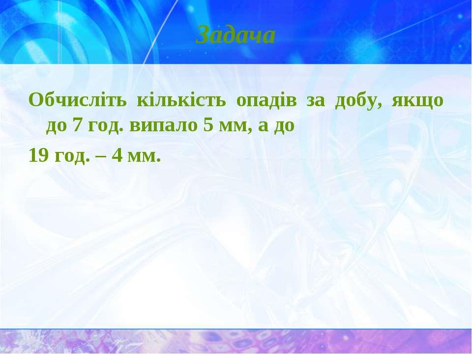Задача Обчисліть кількість опадів за добу, якщо до 7 год. випало 5 мм, а до 1...