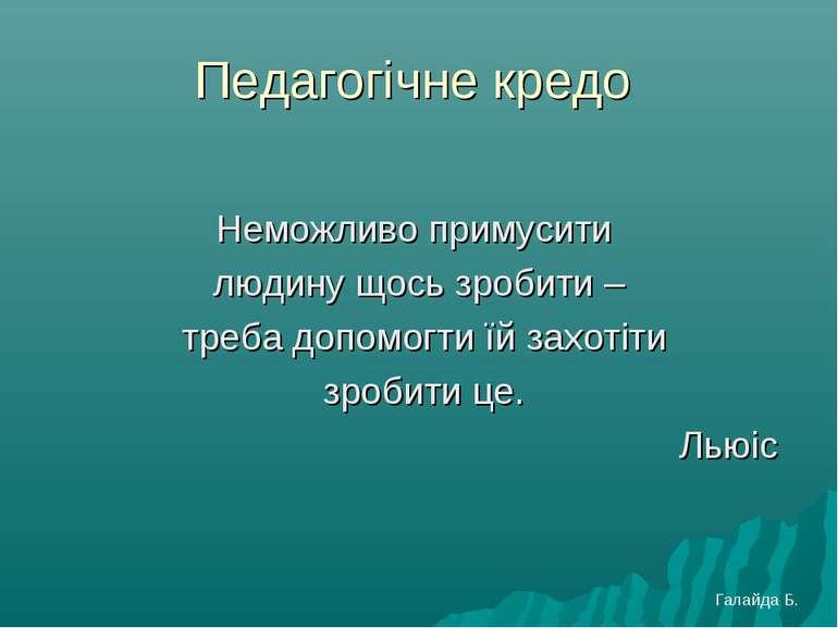 Педагогічне кредо Неможливо примусити людину щось зробити – треба допомогти ї...
