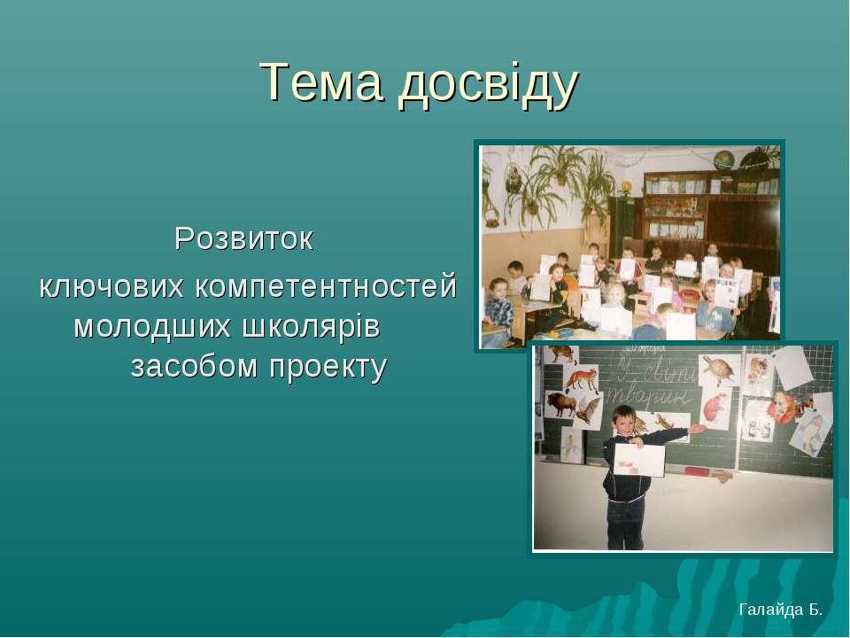 Тема досвіду Розвиток ключових компетентностей молодших школярів засобом прое...