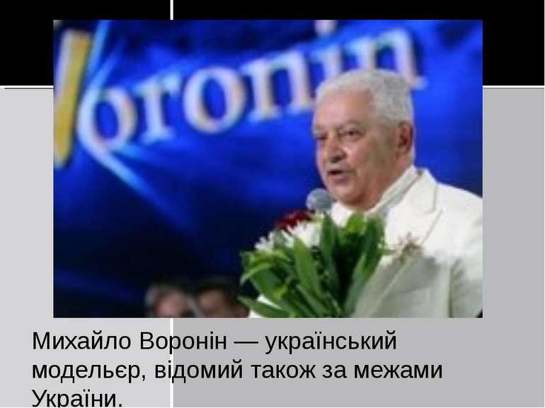 Михайло Воронін — український модельєр, відомий також за межами України.