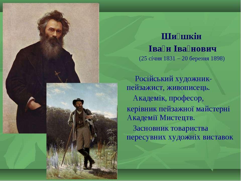 Ши шкін Іва н Іва нович (25 січня 1831 – 20 березня 1898) Російський художни...