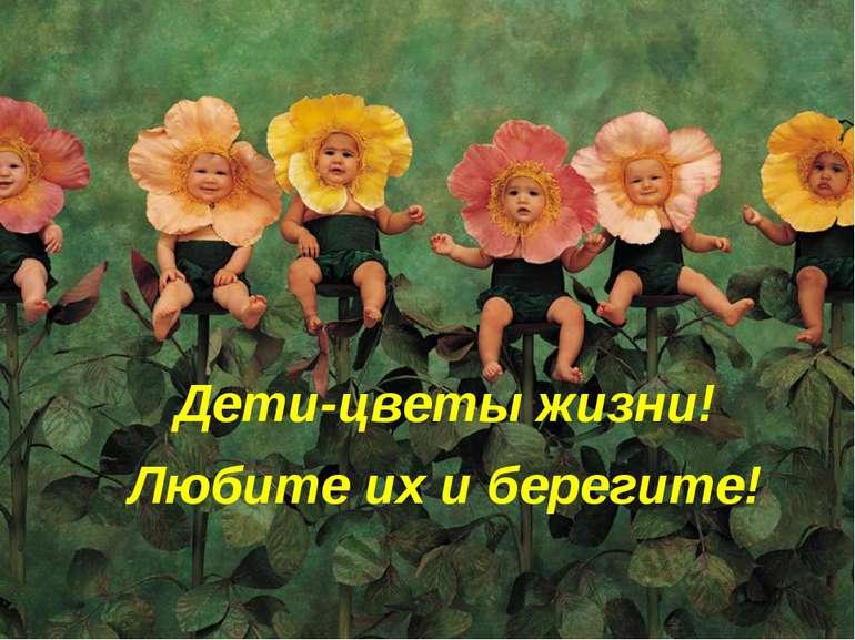 Дети-цветы жизни! Любите их и берегите!