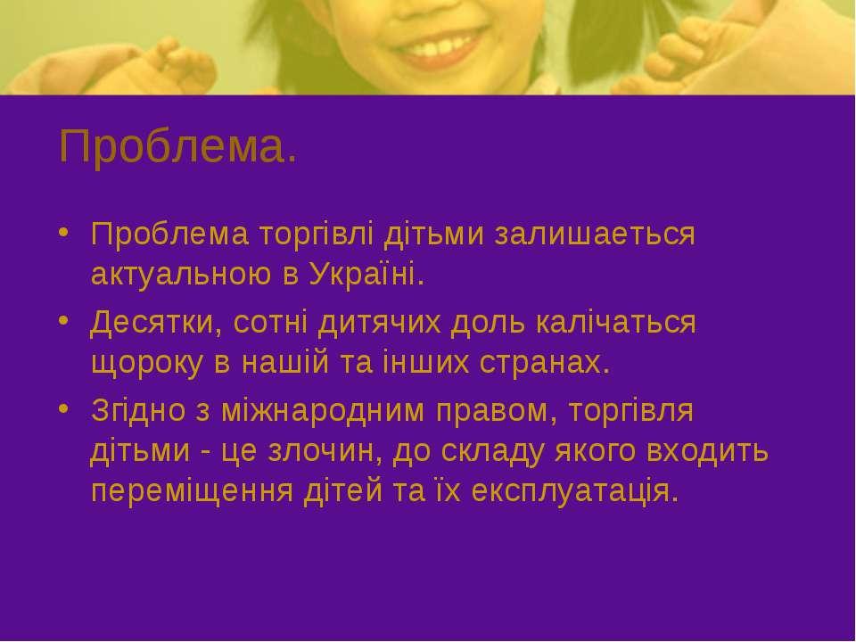 Проблема. Проблема торгівлі дітьми залишаеться актуальною в Україні. Десятки,...