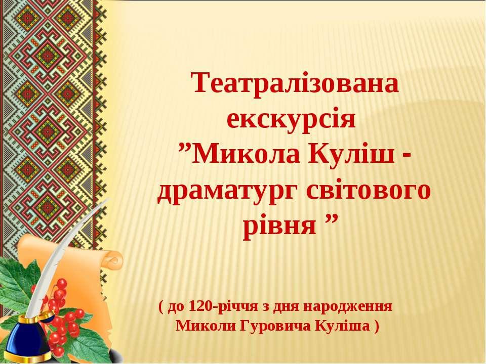 """Театралізована екскурсія """"Микола Куліш - драматург світового рівня """" ( до 120..."""
