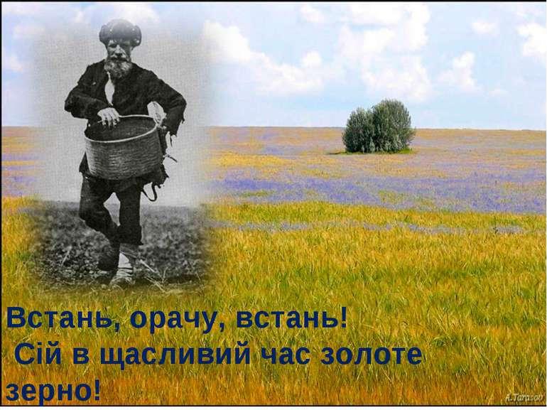Встань, орачу, встань! Сій в щасливий час золоте зерно!