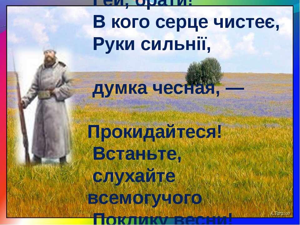 Гей, брати! В кого серце чистеє, Руки сильнії, думка чесная, — Прокидайтеся! ...