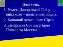 План уроку. 1. Участь Запорозької Січі у військово – політичних подіях. 2. Ко...