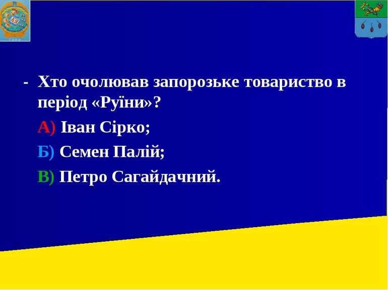- Хто очолював запорозьке товариство в період «Руїни»? А) Іван Сірко; Б) Семе...