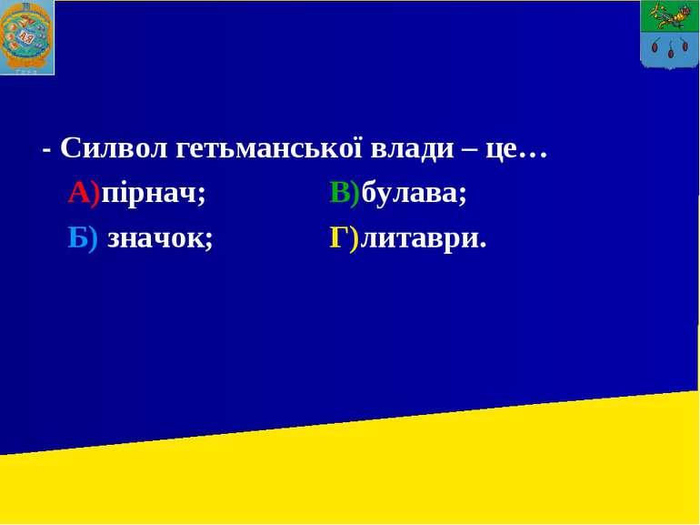 - Силвол гетьманської влади – це… А)пірнач; В)булава; Б) значок; Г)литаври.