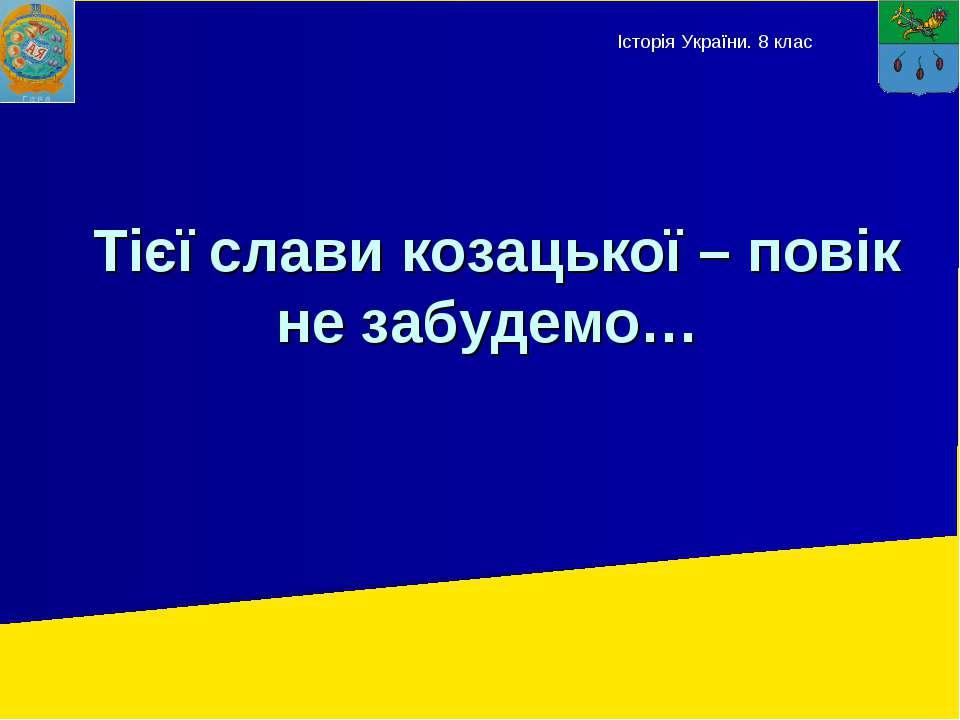 Тієї слави козацької – повік не забудемо… Історія України. 8 клас