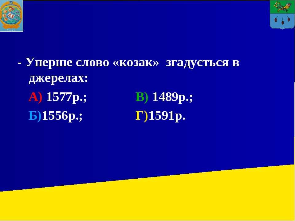- Уперше слово «козак» згадується в джерелах: А) 1577р.; В) 1489р.; Б)1556р.;...