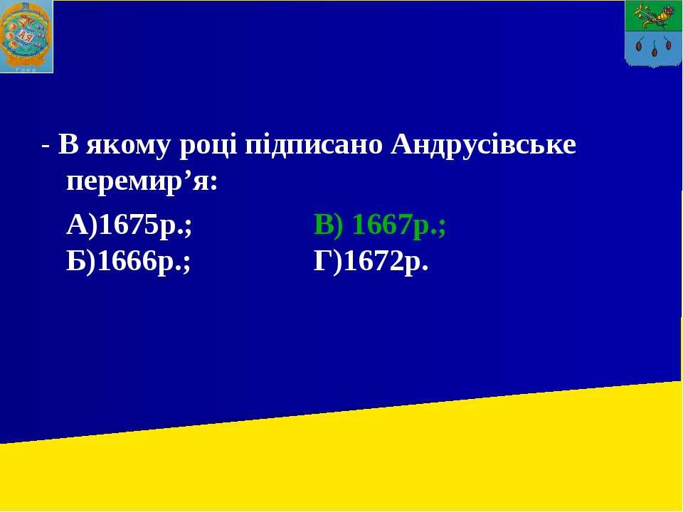 - В якому році підписано Андрусівське перемир'я: А)1675р.; В) 1667р.; Б)1666р...