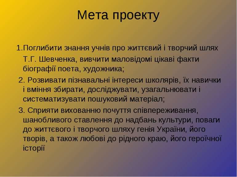 Мета проекту 1.Поглибити знання учнів про життєвий і творчий шлях Т.Г. Шевчен...