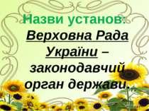 Назви установ: Верховна Рада України – законодавчий орган держави.