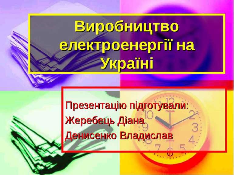 Виробництво електроенергії на Україні Презентацію підготували: Жеребець Діана...