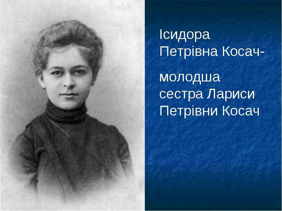 Ісидора Петрівна Косач- молодша сестра Лариси Петрівни Косач