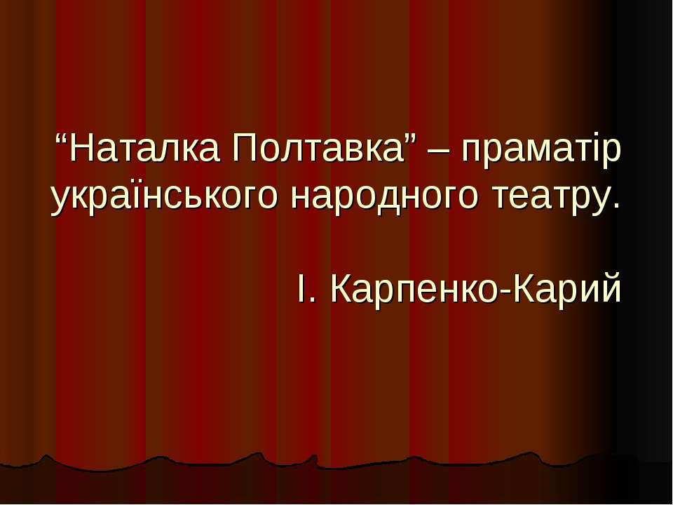 """""""Наталка Полтавка"""" – праматір українського народного театру. І. Карпенко-Карий"""