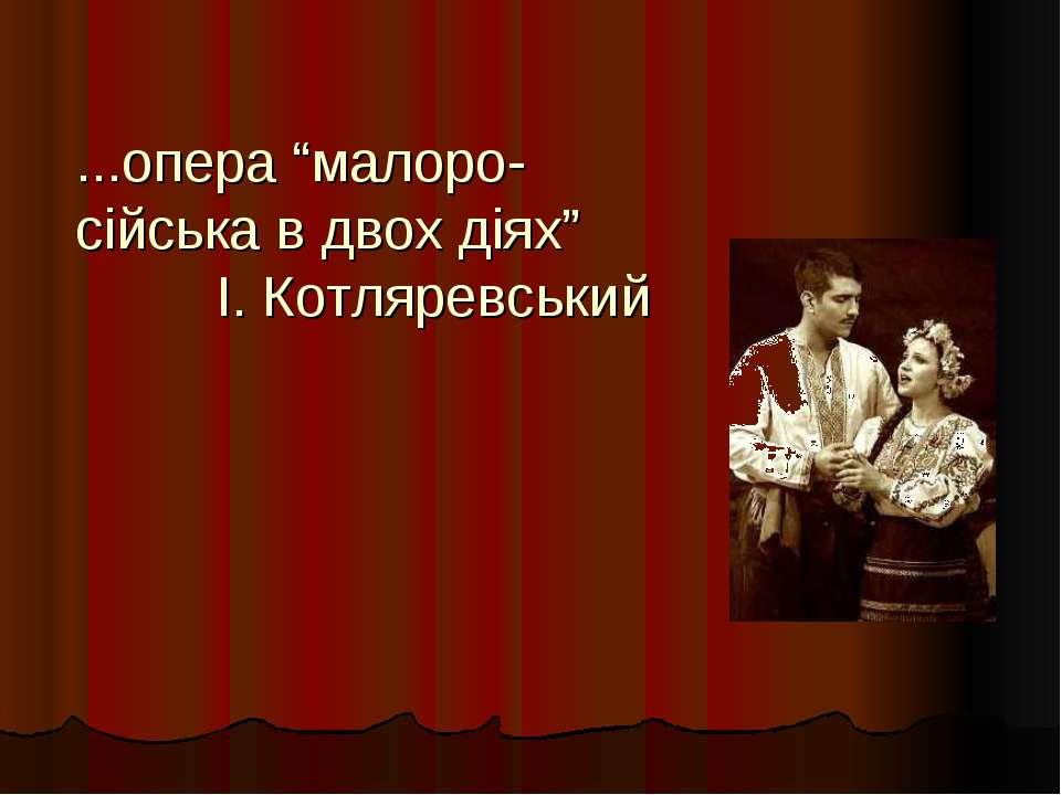 """...опера """"малоро-сійська в двох діях"""" І. Котляревський"""