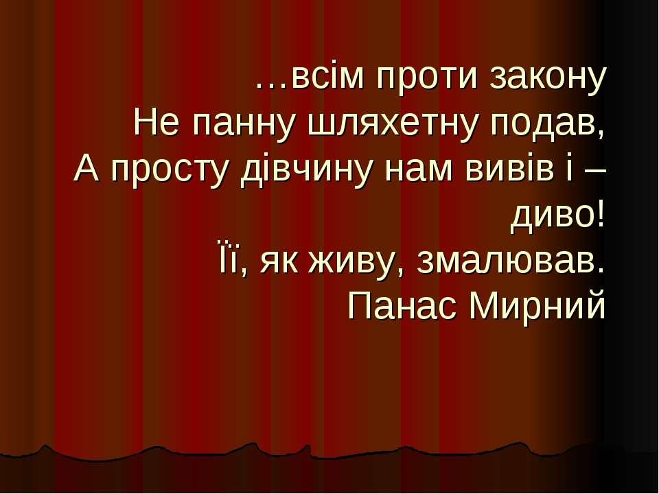 …всім проти закону Не панну шляхетну подав, А просту дівчину нам вивів і – ди...