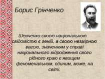 Борис Грінченко Шевченко своєю національною свідомістю є геній, а своєю незмі...