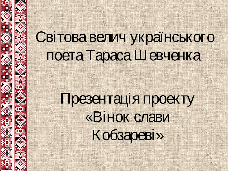 Світова велич українського поета Тараса Шевченка Презентація проекту «Вінок с...
