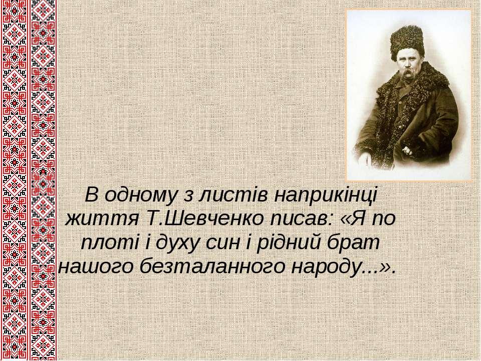 В одному з листів наприкінці життя Т.Шевченко писав: «Я по плоті і духу син і...