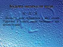 Будова молекули води Н – О – Н Молекула води складається з двох атомів Гідрог...