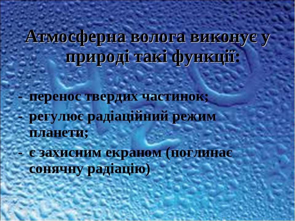 Атмосферна волога виконує у природі такі функції: перенос твердих частинок; р...