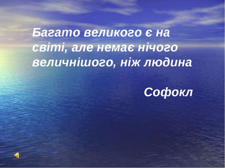 Багато великого є на світі, але немає нічого величнішого, ніж людина Софокл
